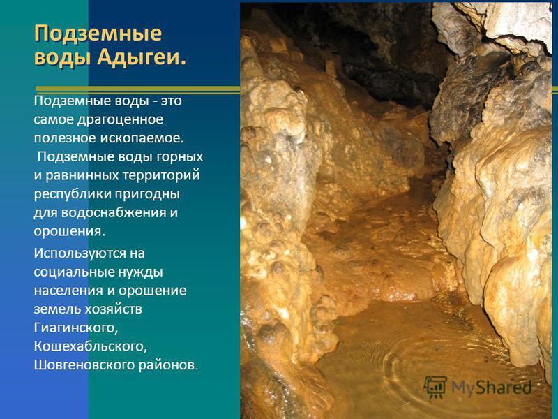 Подземные воды Адыгеи. Подземные воды - это самое драгоценное полезное ископаемое. Подземные воды горных и равнинных территорий республики пригодны для водоснабжения и орошения. Используются на социальные нужды населения и орошение земель хозяйств Ги