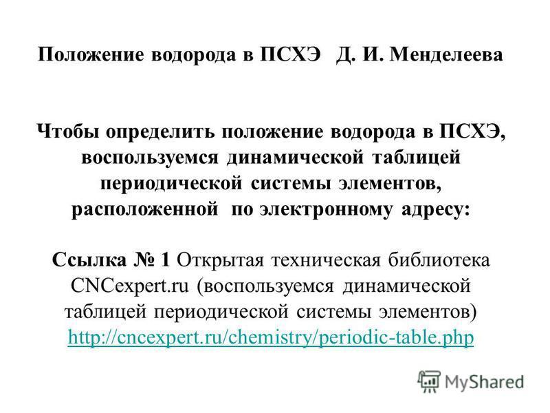 Положение водорода в ПСХЭ Д. И. Менделеева Чтобы определить положение водорода в ПСХЭ, воспользуемся динамической таблицей периодической системы элементов, расположенной по электронному адресу: Ссылка 1 Открытая техническая библиотека CNCexpert.ru (в