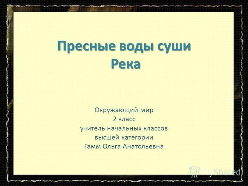 Пресные воды суши Река Окружающий мир 2 класс учитель начальных классов высшей категории Гамм Ольга Анатольевна