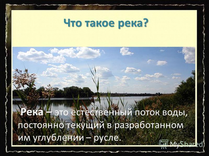 Река – Река – это естественный поток воды, постоянно текущий в разработанном им углублении – русле. Что такое река? Что такое река?