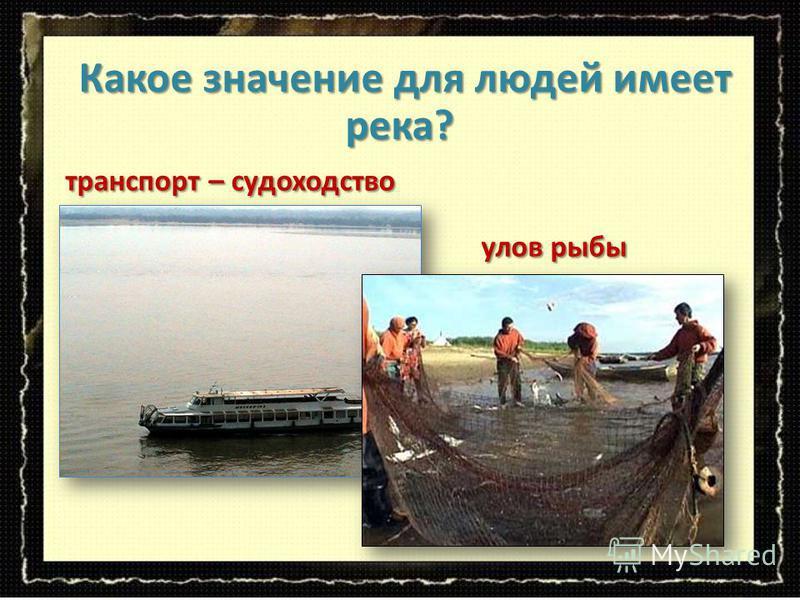 транспорт – судоходство транспорт – судоходство Какое значение для людей имеет река? Какое значение для людей имеет река? улов рыбы улов рыбы
