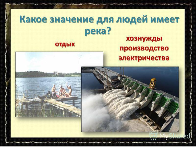 отдых отдых Какое значение для людей имеет река? Какое значение для людей имеет река? хоз нужды производство электричества