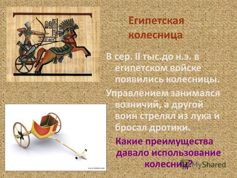 Египетская колесница В сер. II тыс.до н.э. в египетском войске появились колесницы. Управлением занимался возничий, а другой воин стрелял из лука и бросал дротики. Какие преимущества давало использование колесниц?