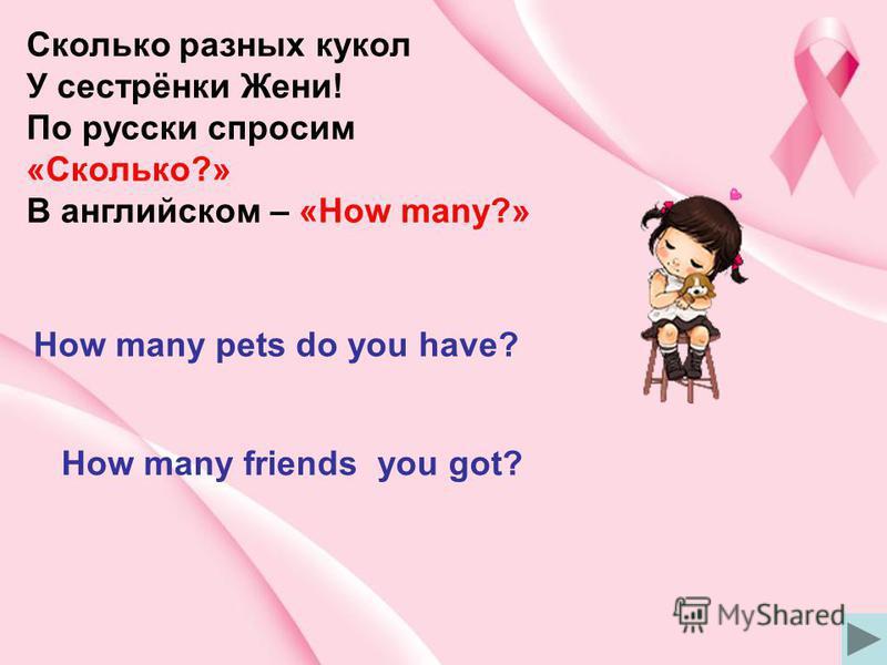 Сколько разных кукол У сестрёнки Жени! По русски спросим «Сколько?» В английском – «How many?» How many pets do you have? How many friends you got?