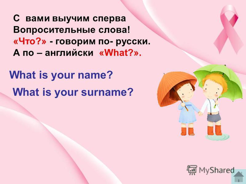 C вами выучим сперва Вопросительные слова! «Что?» - говорим по- русски. А по – английски «What?». What is your name? What is your surname?