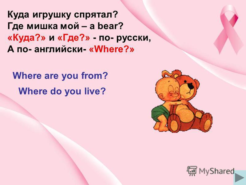Куда игрушку спрятал? Где мишка мой – a bear? «Куда?» и «Где?» - по- русски, А по- английски- «Where?» Where are you from? Where do you live?