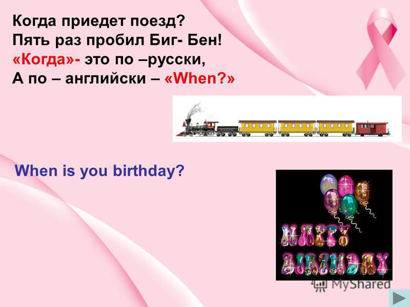 Когда приедет поезд? Пять раз пробил Биг- Бен! «Когда»- это по –русски, А по – английски – «When?» When is you birthday?