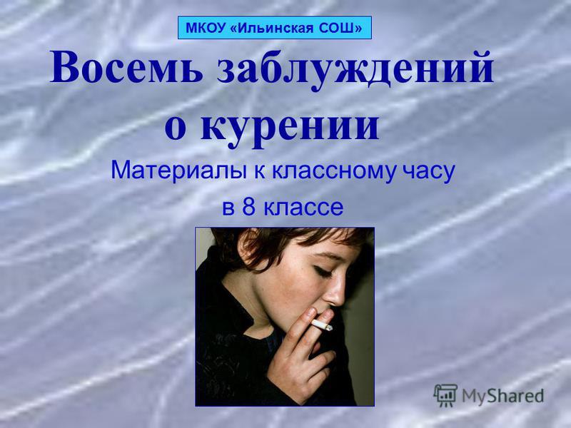 Восемь заблуждений о курении Материалы к классному часу в 8 классе МКОУ «Ильинская СОШ»