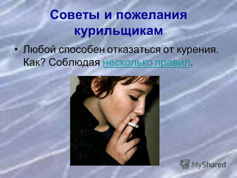 Советы и пожелания курильщикам Любой способен отказаться от курения. Как? Соблюдая несколько правил.несколько правил