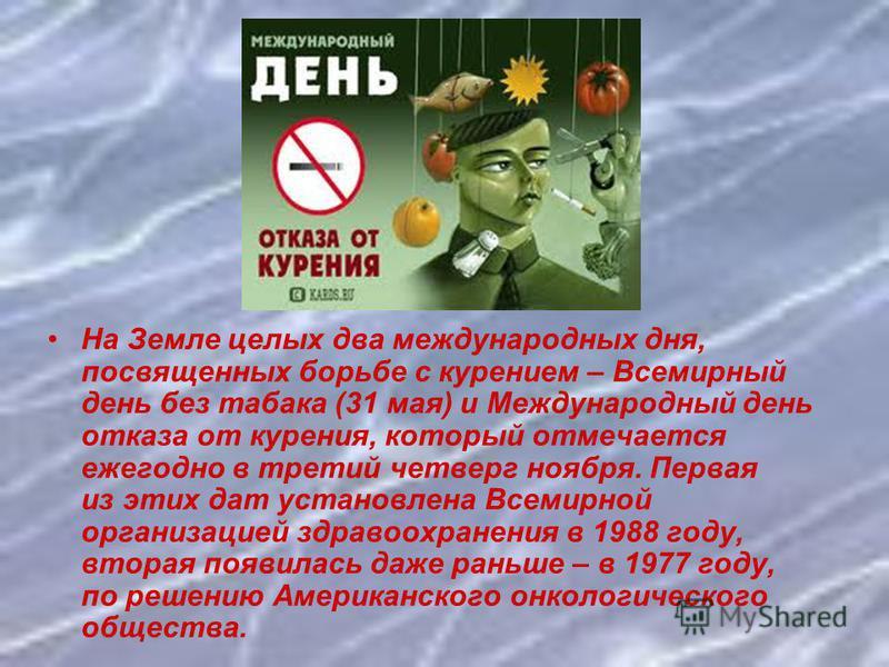 На Земле целых два международных дня, посвященных борьбе с курением – Всемирный день без табака (31 мая) и Международный день отказа от курения, который отмечается ежегодно в третий четверг ноября. Первая из этих дат установлена Всемирной организацие