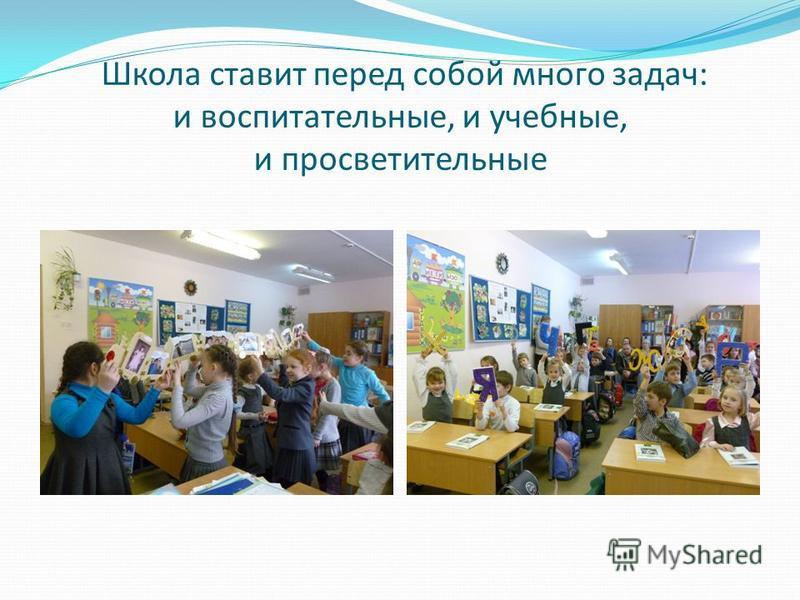 Школа ставит перед собой много задач: и воспитательные, и учебные, и просветительные