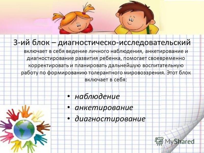 3-ий блок – диагностической-исследовательский включает в себя ведение личного наблюдения, анкетирование и диагностирование развития ребенка, помогает своевременно корректировать и планировать дальнейшую воспитательную работу по формированию толерантн