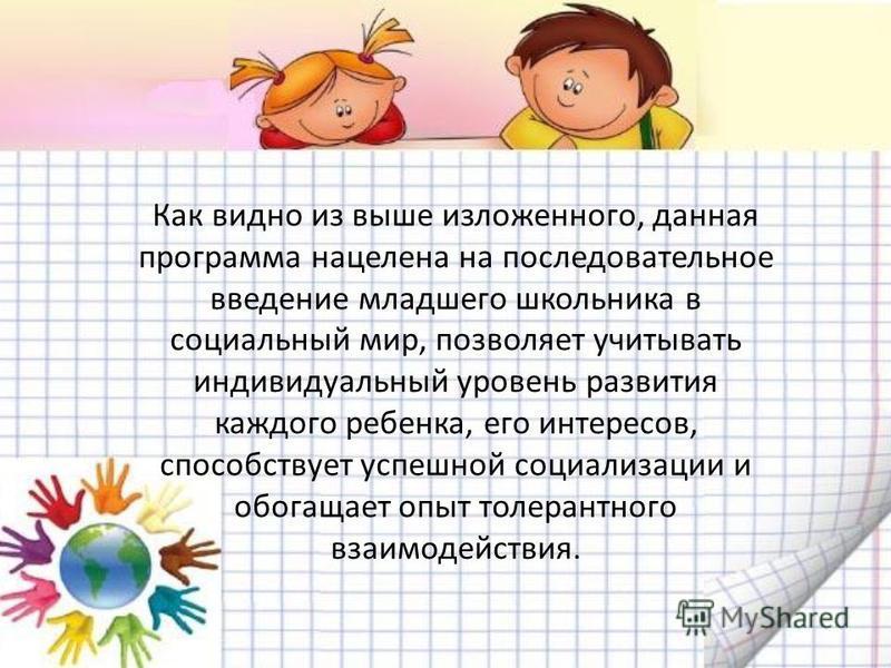 Как видно из выше изложенного, данная программа нацелена на последовательное введение младшего школьника в социальный мир, позволяет учитывать индивидуальный уровень развития каждого ребенка, его интересов, способствует успешной социализации и обогащ
