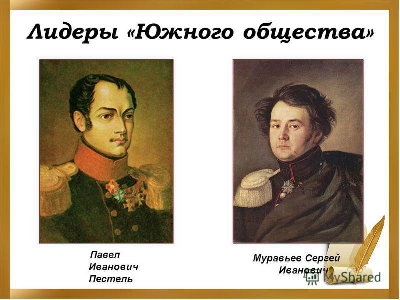 Лидеры «Южного общества» Павел Иванович Пестель Муравьев Сергей Иванович