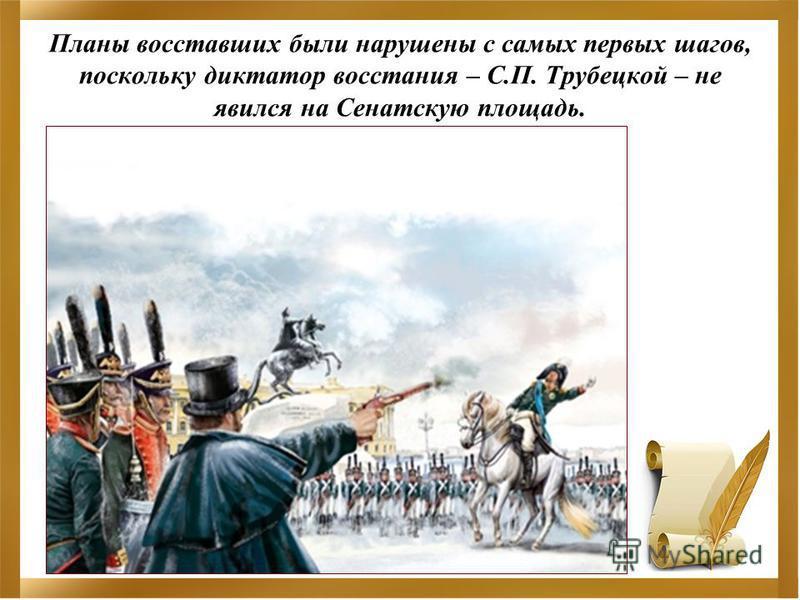 Планы восставших были нарушены с самых первых шагов, поскольку диктатор восстания – С.П. Трубецкой – не явился на Сенатскую площадь.
