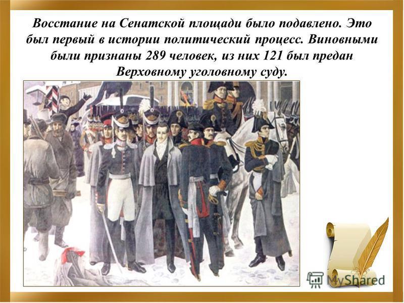Восстание на Сенатской площади было подавлено. Это был первый в истории политический процесс. Виновными были признаны 289 человек, из них 121 был предан Верховному уголовному суду.