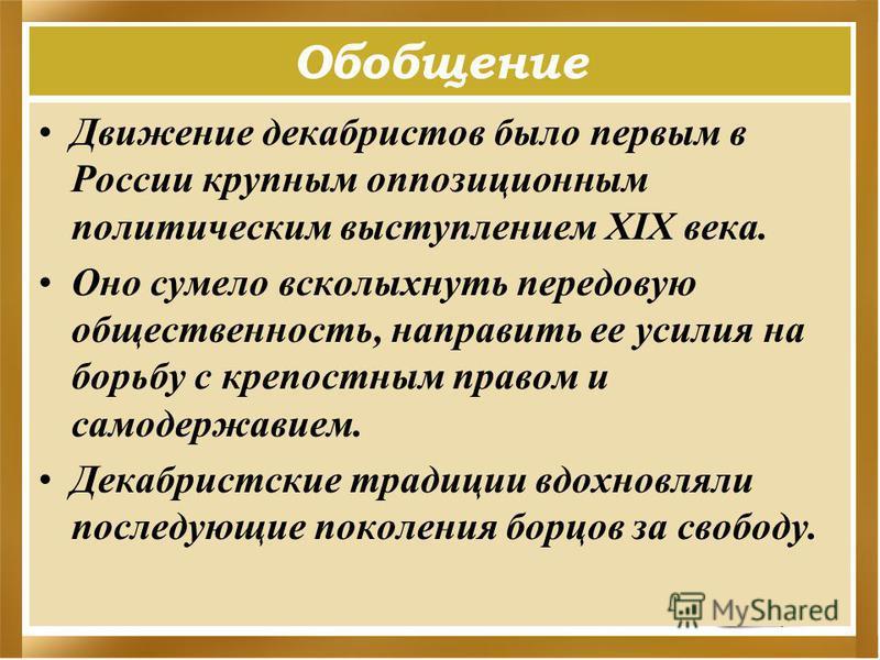 Обобщение Движение декабристов было первым в России крупным оппозиционным политическим выступлением XIX века. Оно сумело всколыхнуть передовую общественность, направить ее усилия на борьбу с крепостным правом и самодержавием. Декабристские традиции в