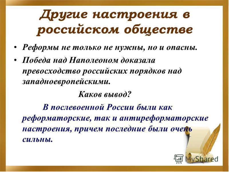 Другие настроения в российском обществе Реформы не только не нужны, но и опасны. Победа над Наполеоном доказала превосходство российских порядков над западноевропейскими. Каков вывод? В послевоенной России были как реформаторские, так и анти реформат