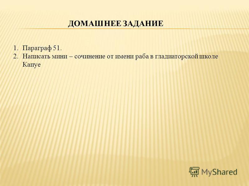 ДОМАШНЕЕ ЗАДАНИЕ 1. Параграф 51. 2. Написать мини – сочинение от имени раба в гладиаторской школе Капуе