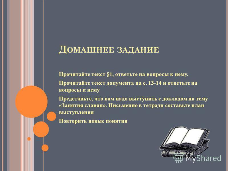Д ОМАШНЕЕ ЗАДАНИЕ Прочитайте текст §1, ответьте на вопросы к нему. Прочитайте текст документа на с. 13-14 и ответьте на вопросы к нему Представьте, что вам надо выступить с докладом на тему «Занятия славян». Письменно в тетради составьте план выступл