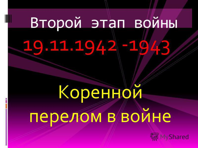 19.11.1942 -1943 Коренной перелом в войне Второй этап войны