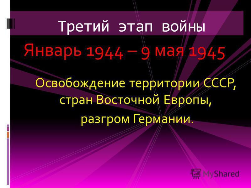Январь 1944 – 9 мая 1945 Освобождение территории СССР, стран Восточной Европы, разгром Германии. Третий этап войны