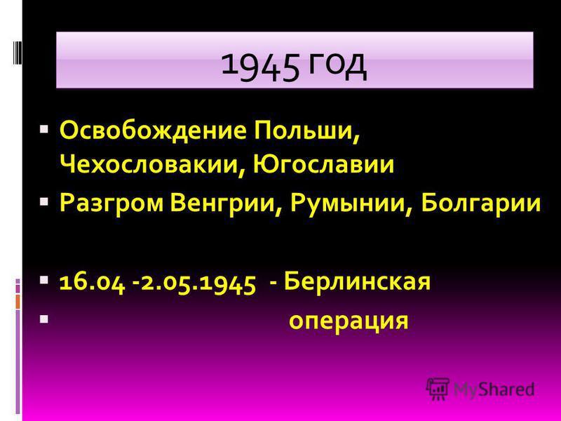 1945 год Освобождение Польши, Чехословакии, Югославии Разгром Венгрии, Румынии, Болгарии 16.04 -2.05.1945 - Берлинская операция