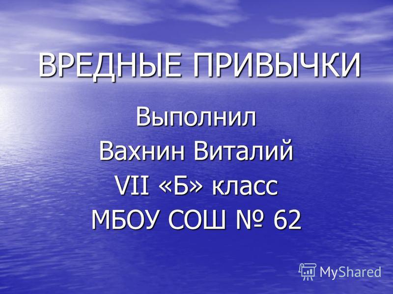 ВРЕДНЫЕ ПРИВЫЧКИ Выполнил Вахнин Виталий VII «Б» класс МБОУ СОШ 62