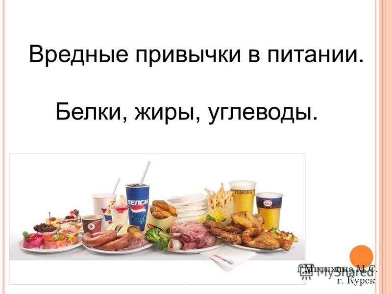 Вредные привычки в питании. Белки, жиры, углеводы. Митихина М.С. г. Курск