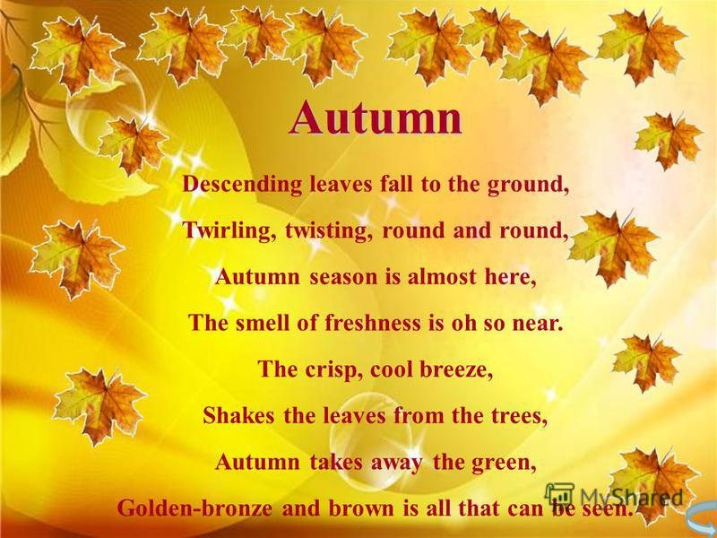 Autumn Descending leaves fall to the ground, Twirling, twisting, round and round, Autumn season is almost here, The smell of freshness is oh so near. The crisp, cool breeze, Shakes the leaves from the trees, Autumn takes away the green, Golden-bronze