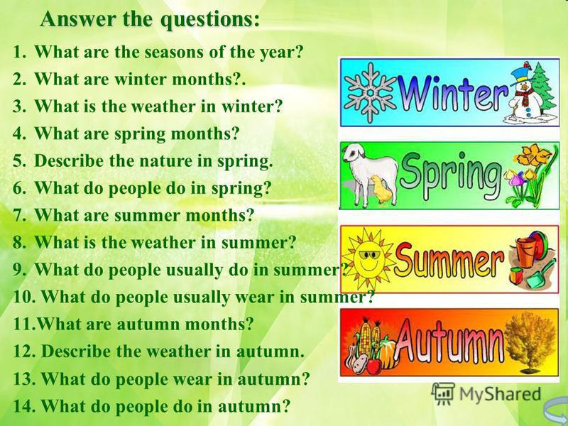 Answer the questions: 1.What are the seasons of the year? 2.What are winter months?. 3.What is the weather in winter? 4.What are spring months? 5.Describe the nature in spring. 6.What do people do in spring? 7.What are summer months? 8.What is the we