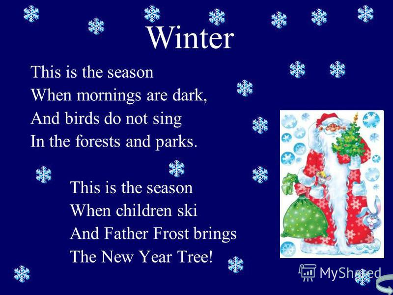 This is the season When mornings are dark, And birds do not sing In the forests and parks. This is the season When children ski And Father Frost brings The New Year Tree! Winter