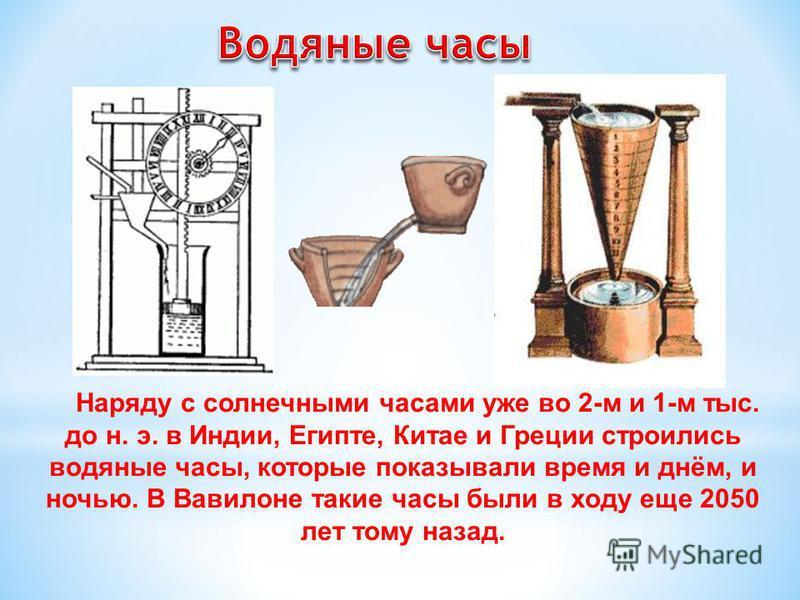 Наряду с солнечными часами уже во 2-м и 1-м тыс. до н. э. в Индии, Египте, Китае и Греции строились водяные часы, которые показывали время и днём, и ночью. В Вавилоне такие часы были в ходу еще 2050 лет тому назад.
