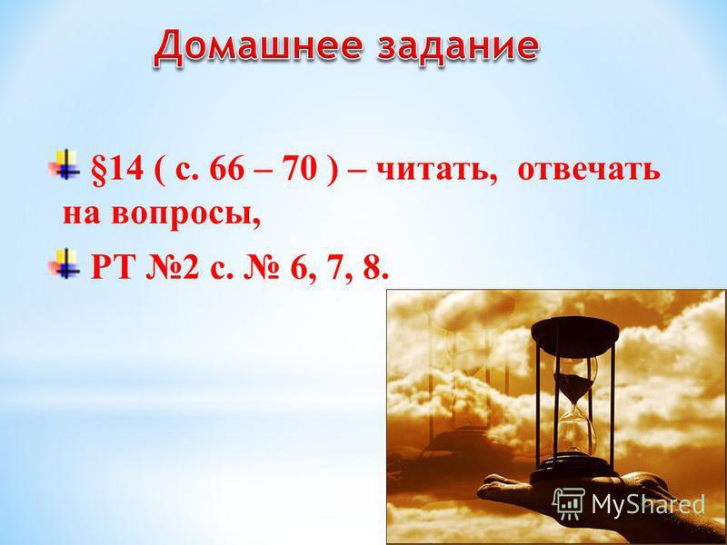 §14 ( с. 66 – 70 ) – читать, отвечать на вопросы, РТ 2 с. 6, 7, 8.