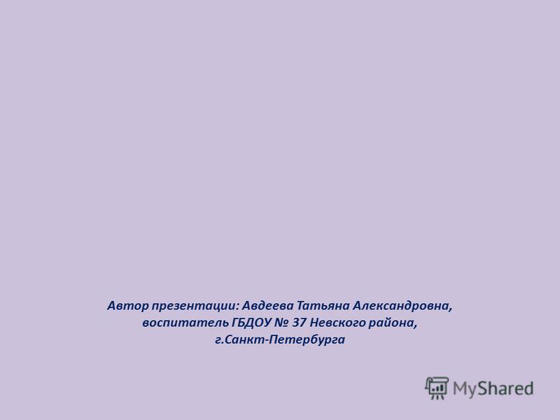 Автор презентации: Авдеева Татьяна Александровна, воспитатель ГБДОУ 37 Невского района, г.Санкт-Петербурга