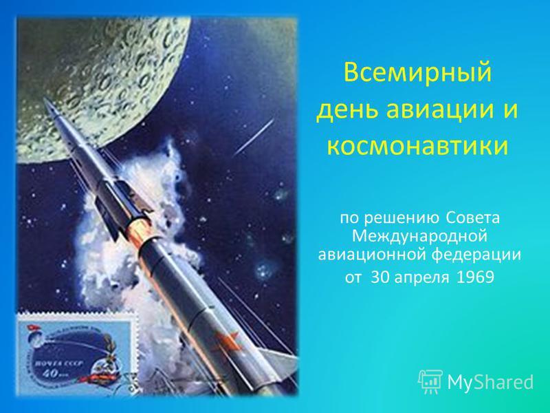Всемирный день авиации и космонавтики по решению Совета Международной авиационной федерации от 30 апреля 1969