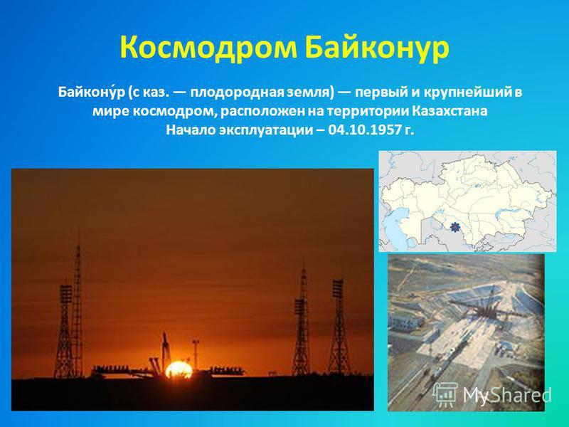 Космодром Байконур Байкону́р (с каз. плодородная земля) первый и крупнейший в мире космодром, расположен на территории Казахстана Начало эксплуатации – 04.10.1957 г.