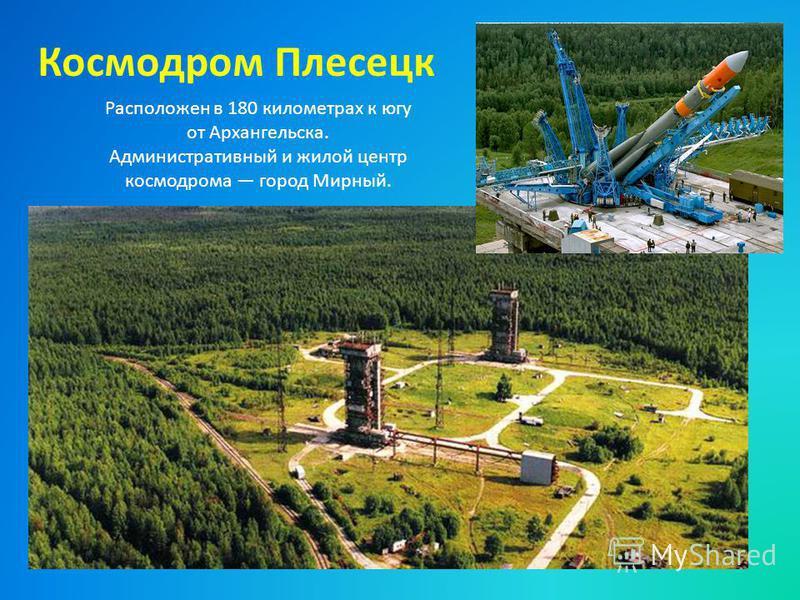 Космодром Плесецк Расположен в 180 километрах к югу от Архангельска. Административный и жилой центр космодрома город Мирный.