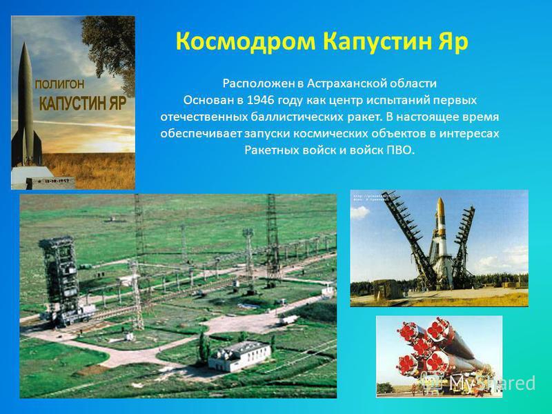 Космодром Капустин Яр Расположен в Астраханской области Основан в 1946 году как центр испытаний первых отечественных баллистических ракет. В настоящее время обеспечивает запуски космических объектов в интересах Ракетных войск и войск ПВО.