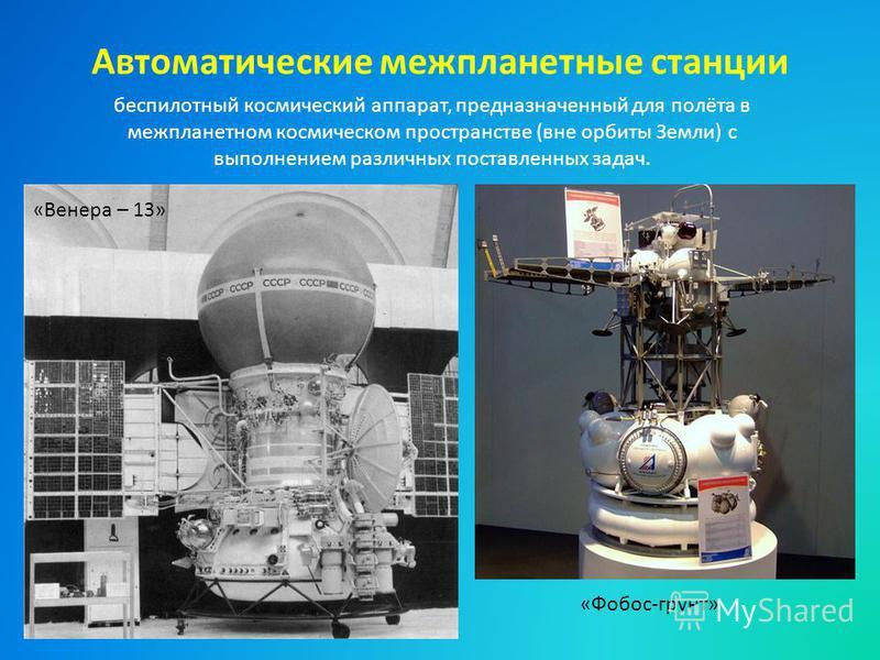 Автоматические межпланетные станции беспилотный космический аппарат, предназначенный для полёта в межпланетном космическом пространстве (вне орбиты Земли) с выполнением различных поставленных задач. «Венера – 13» «Фобос-грунт»