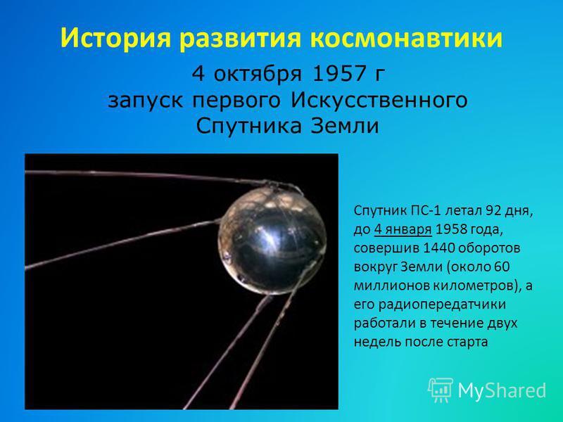 История развития космонавтики 4 октября 1957 г запуск первого Искусственного Спутника Земли Спутник ПС-1 летал 92 дня, до 4 января 1958 года, совершив 1440 оборотов вокруг Земли (около 60 миллионов километров), а его радиопередатчики работали в течен