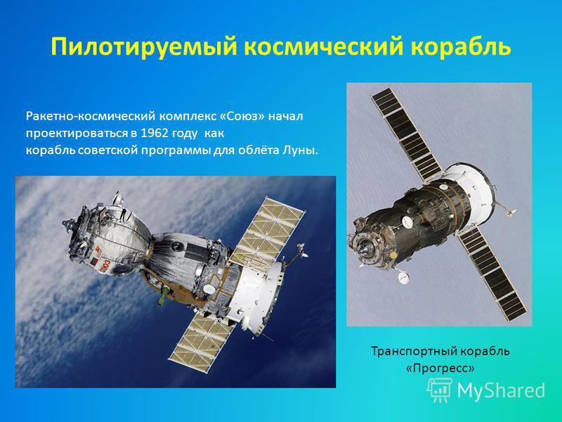 Пилотируемый космический корабль Ракетно-космический комплекс «Союз» начал проектироваться в 1962 году как корабль советской программы для облёта Луны. Транспортный корабль «Прогресс»