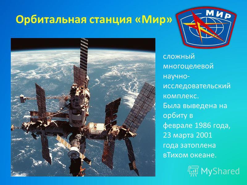 Орбитальная станция «Мир» сложный многоцелевой научно- исследовательский комплекс. Была выведена на орбиту в феврале 1986 года, 23 марта 2001 года затоплена в Тихом океане.