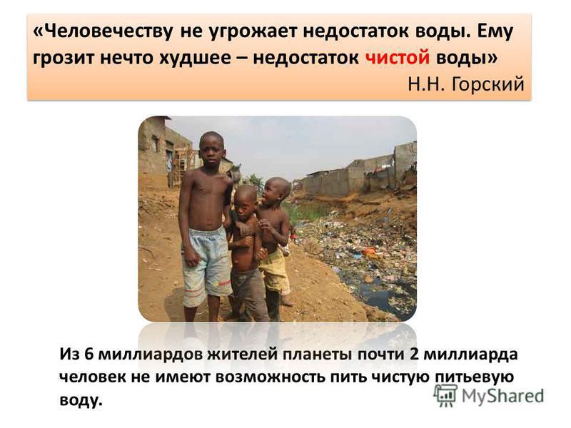 «Человечеству не угрожает недостаток воды. Ему грозит нечто худшее – недостаток чистой воды» Н.Н. Горский «Человечеству не угрожает недостаток воды. Ему грозит нечто худшее – недостаток чистой воды» Н.Н. Горский Из 6 миллиардов жителей планеты почти