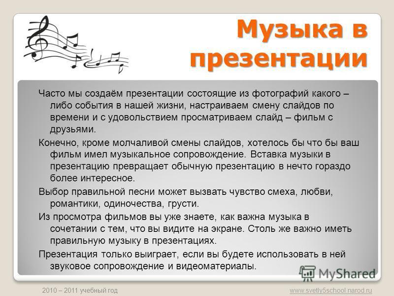 www.svetly5school.narod.ru 2010 – 2011 учебный год Музыка в презентации Часто мы создаём презентации состоящие из фотографий какого – либо события в нашей жизни, настраиваем смену слайдов по времени и с удовольствием просматриваем слайд – фильм с дру