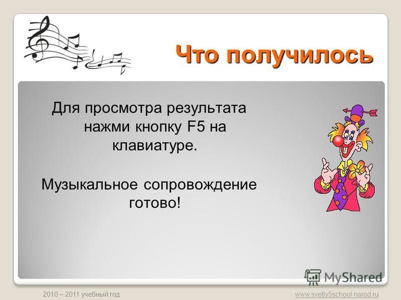 www.svetly5school.narod.ru 2010 – 2011 учебный год Что получилось Для просмотра результата нажми кнопку F5 на клавиатуре. Музыкальное сопровождение готово!