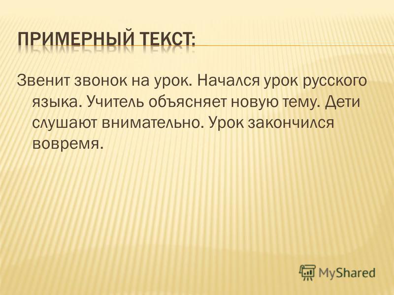 Звенит звонок на урок. Начался урок русского языка. Учитель объясняет новую тему. Дети слушают внимательно. Урок закончился вовремя.