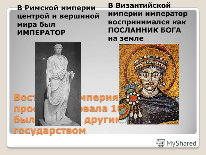 Восточная империя просуществовала 1000 лет, но была совсем другим государством В Римской империи центрой и вершиной мира был ИМПЕРАТОР В Византийской империи император воспринимался как ПОСЛАННИК БОГА на земле