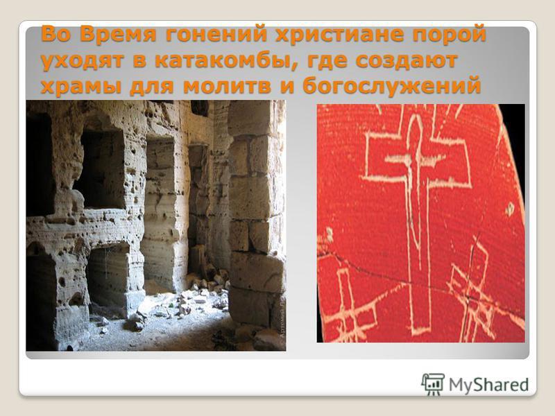 Во Время гонений христиане порой уходят в катакомбы, где создают храмы для молитв и богослужений