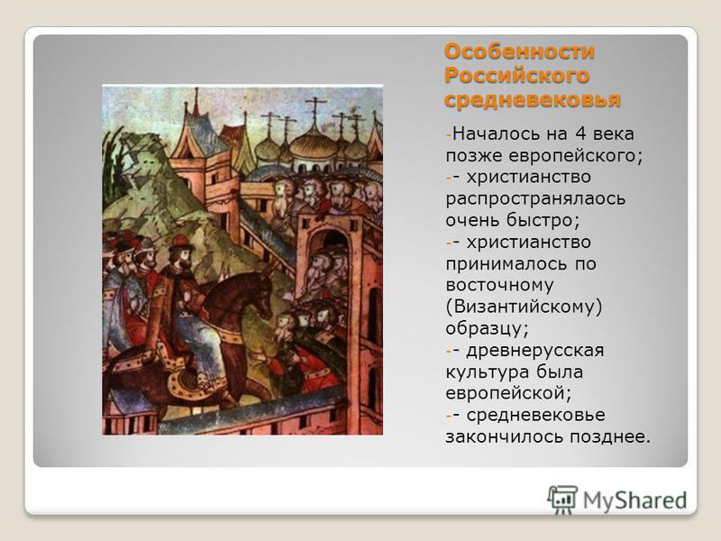 Особенности Российского средневековья -Н-Началось на 4 века позже европейского; - христианство распространялась очень быстро; - христианство принималось по восточному (Византийскому) образцу; - древнерусская культура была европейской; - средневековье